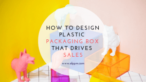 How to Design Plastic Packaging Box That Drives Sales