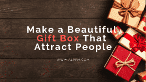 How To Make a Beautiful Gift Box That Attract People
